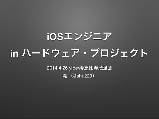 iOSエンジニア in ハードウェア・プロジェクト 2014.4.26 yidev@恵比寿勉強会 堤 (@shu223)
