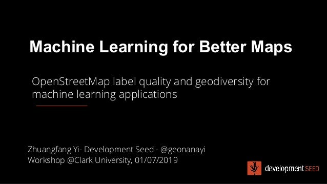 Machine Learning for Better Maps Zhuangfang Yi- Development Seed - @geonanayi Workshop @Clark University, 01/07/2019 OpenS...