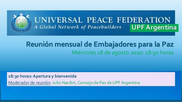 Reunión mensual de Embajadores para la Paz Miércoles 18 de agosto 2020: 18:30 horas 18:30 horas: Apertura y bienvenida Mod...