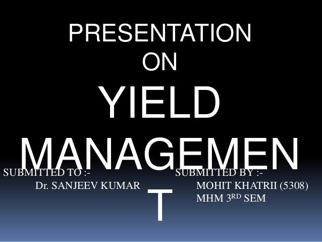PRESENTATION  ON  YIELD  MANAGEMEN  SUBMITTED TO :- SUBMITTED BY :-  Dr. SANJEEV KUMAR MOHIT KHATRII (5308)  T  MHM 3RD SE...