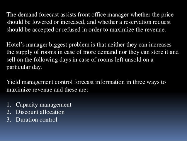 The demand forecast assists front office manager whether the price  should be lowered or increased, and whether a reservat...