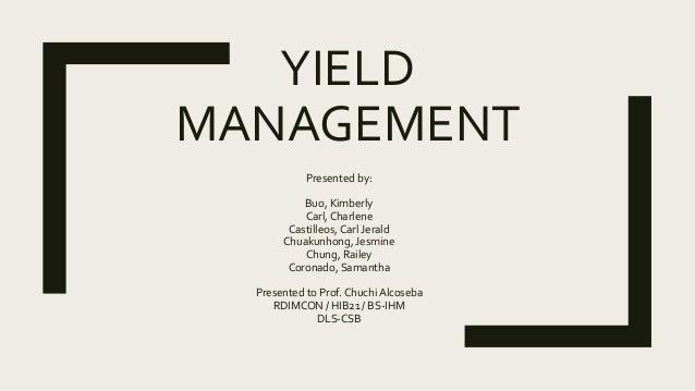 YIELD MANAGEMENT Presented by: Buo, Kimberly Carl, Charlene Castilleos, Carl Jerald Chuakunhong, Jesmine Chung, Railey Cor...
