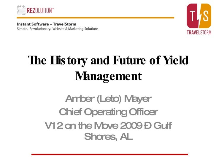 The History and Future of Yield Management Amber (Leto) Mayer Chief Operating Officer V12 on the Move 2009 – Gulf Shores, AL