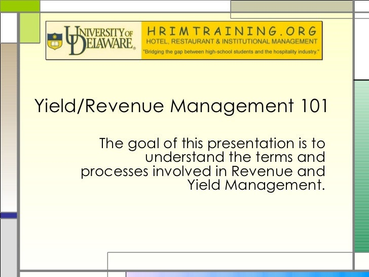 Yield/Revenue Management 101  The goal of this presentation is to understand the terms and processes involved in Revenue a...