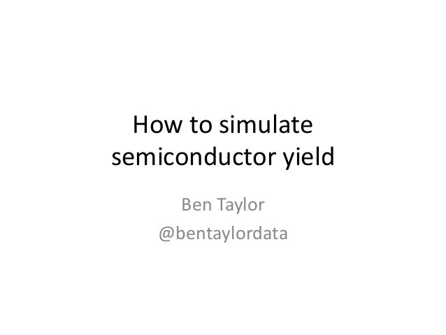 How to simulate semiconductor yield Ben Taylor @bentaylordata