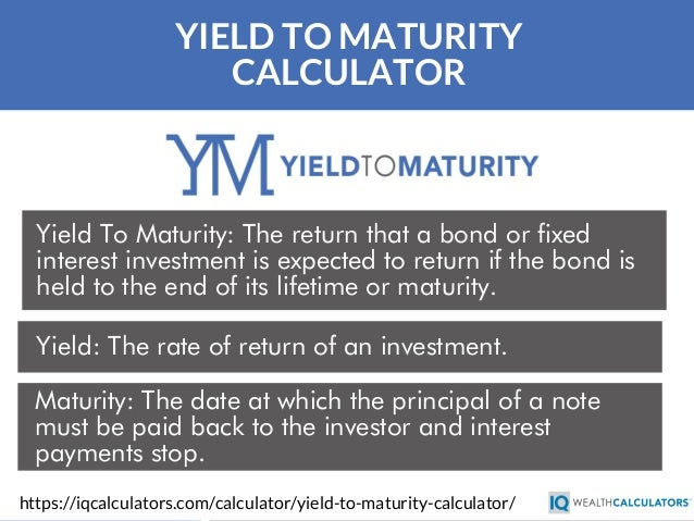 YIELD TO MATURITY CALCULATOR Yield To Maturity: The return that a bond or fixed interest investment is expected to return ...