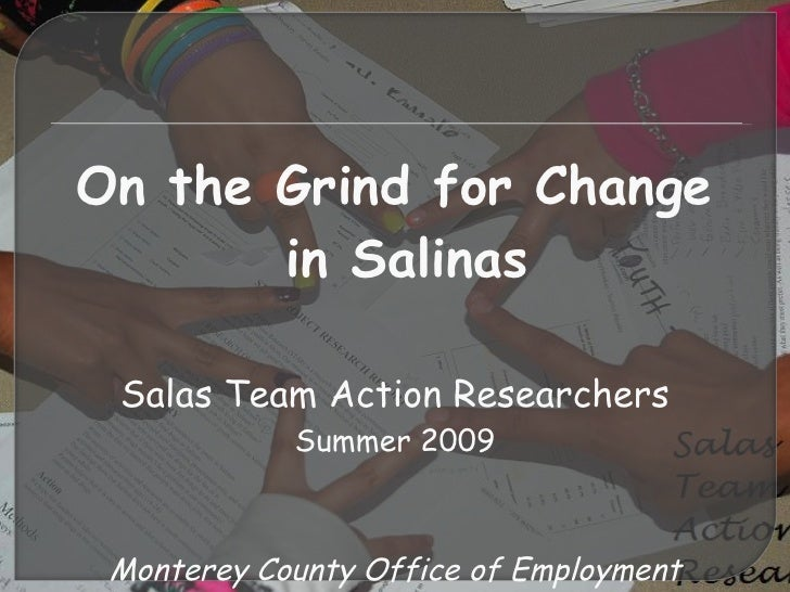 <ul><li>On the Grind for Change in Salinas </li></ul><ul><li>Salas Team Action Researchers </li></ul><ul><li>Summer 2009 <...