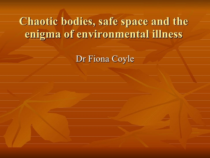 Chaotic bodies, safe space and the enigma of environmental illness <ul><li>Dr Fiona Coyle </li></ul>