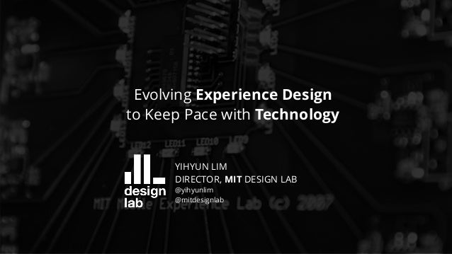 UXSTRAT | 09.17.2018 Evolving Experience Design to Keep Pace with Technology YIHYUN LIM DIRECTOR, MIT DESIGN LAB @yihyunli...
