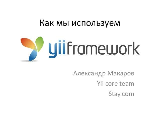 Как мы используем       Александр Макаров              Yii core team                   Stay.com