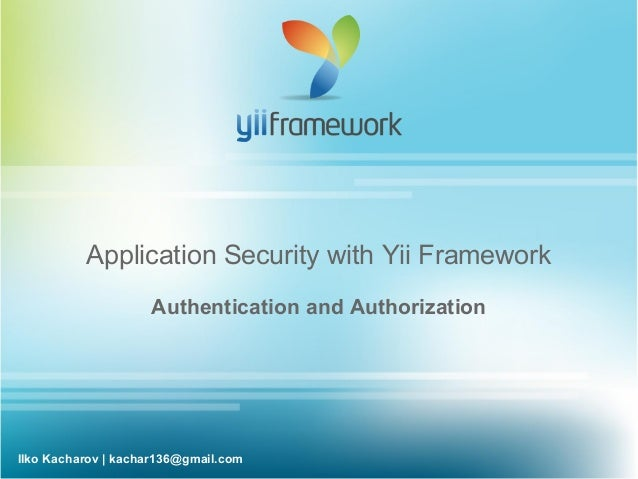Application Security with Yii Framework                    Authentication and AuthorizationIlko Kacharov | kachar136@gmail...