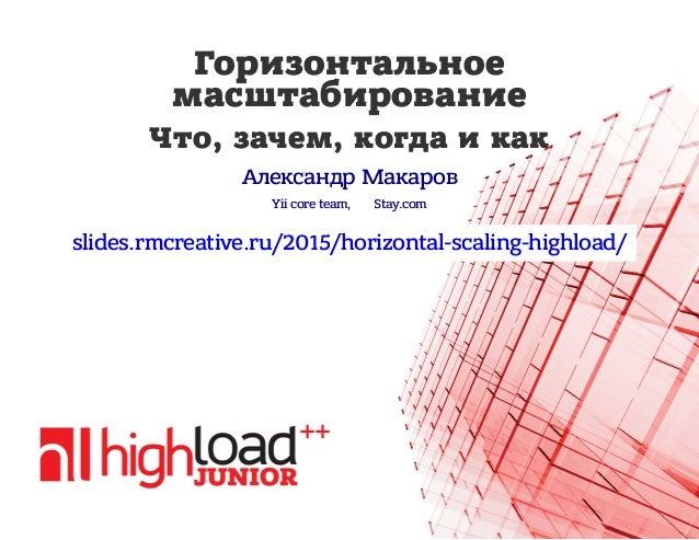 Горизонтальное масштабирование Что, зачем, когда и как Александр Макаров Yii core team, Stay.com slides.rmcreative.ru/2015...