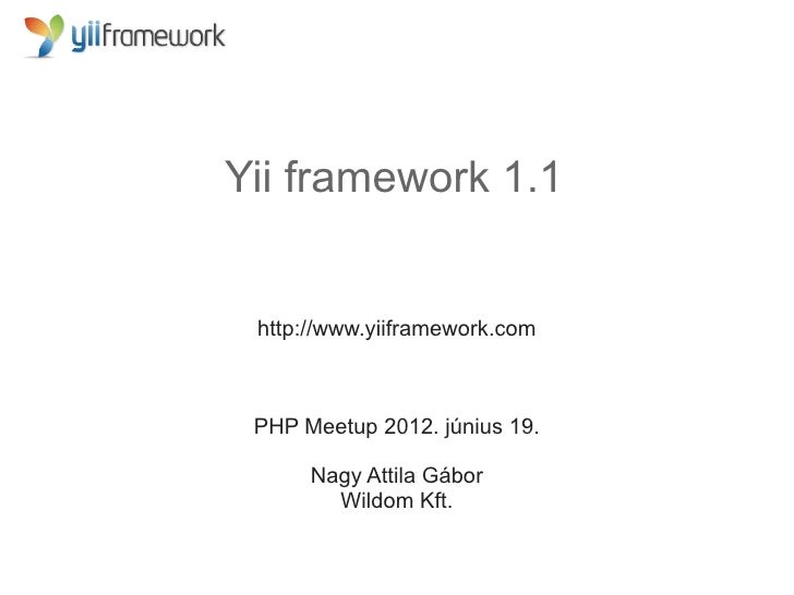 Yii framework 1.1 http://www.yiiframework.com PHP Meetup 2012. június 19.      Nagy Attila Gábor        Wildom Kft.