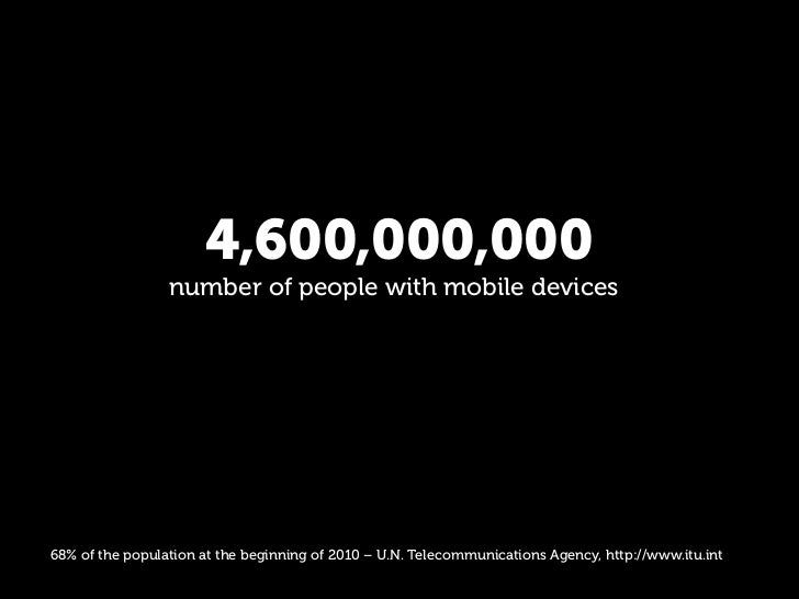 4,600,000,000                  number of people with mobile devices     68% of the population at the beginning of 2010 – U...