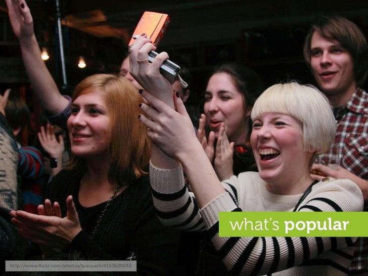 what's popular  http://www.flickr.com/photos/lusosash/4153620043