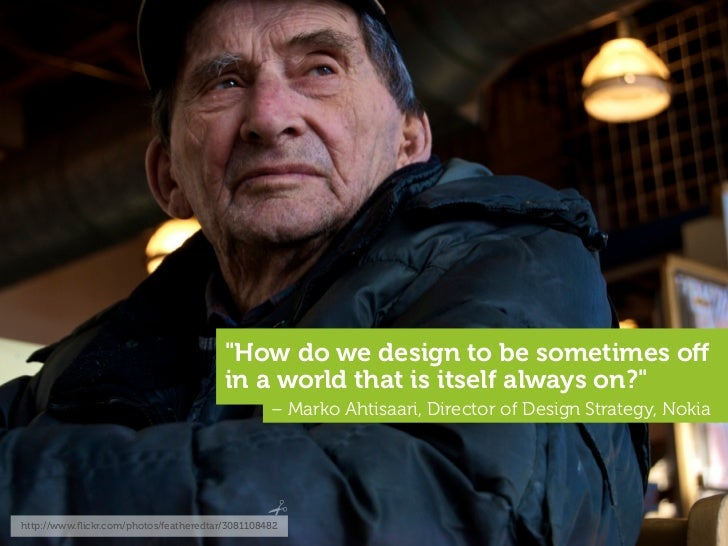 """""""How do we design to be sometimes off                                         in a world that is itself always on?""""        ..."""