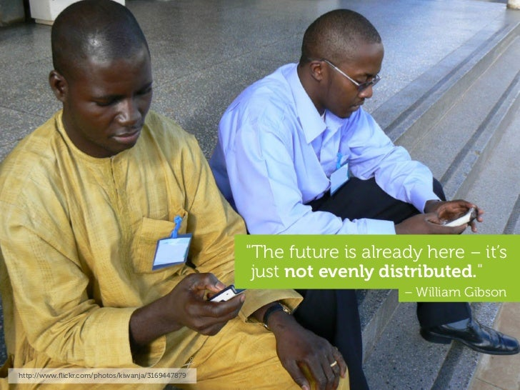 """""""The future is already here – it's                                                   just not evenly distributed.""""        ..."""