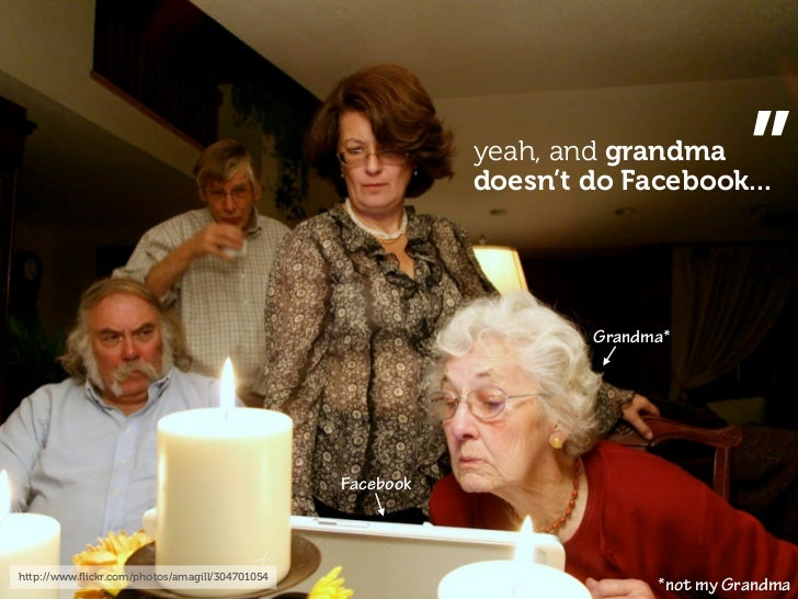 """yeah, and grandma                                                            doesn't do Facebook...  """"                    ..."""