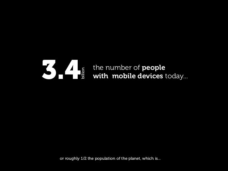 3.4         billion                       the number of people                       with mobile devices today...      or ...