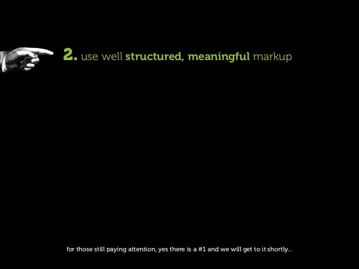 2. use well structured, meaningful markup     for those still paying attention, yes there is a #1 and we will get to it sh...