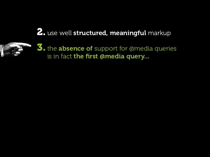2. use well structured, meaningful markup 3. the absence of support for @media queries    is in fact the first @media query...