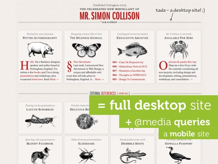 tada – a desktop site! ;)     = full desktop site     + @media queries             a mobile site