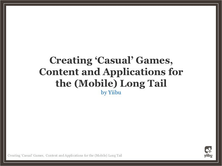 Creating 'Casual' Games,                     Content and Applications for                        the (Mobile) Long Tail   ...