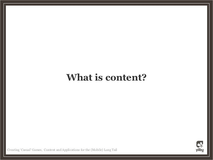 What is content?     Creating 'Casual' Games, Content and Applications for the (Mobile) Long Tail