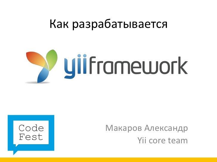 Как разрабатывается        Макаров Александр              Yii core team