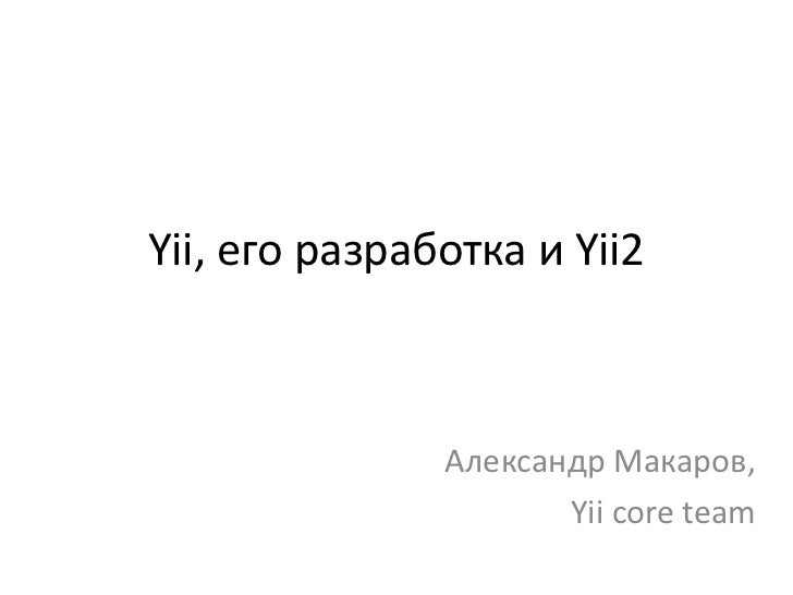 Yii, его разработка и Yii2               Александр Макаров,                      Yii core team