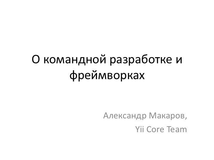 О командной разработке и      фреймворках           Александр Макаров,                  Yii Core Team