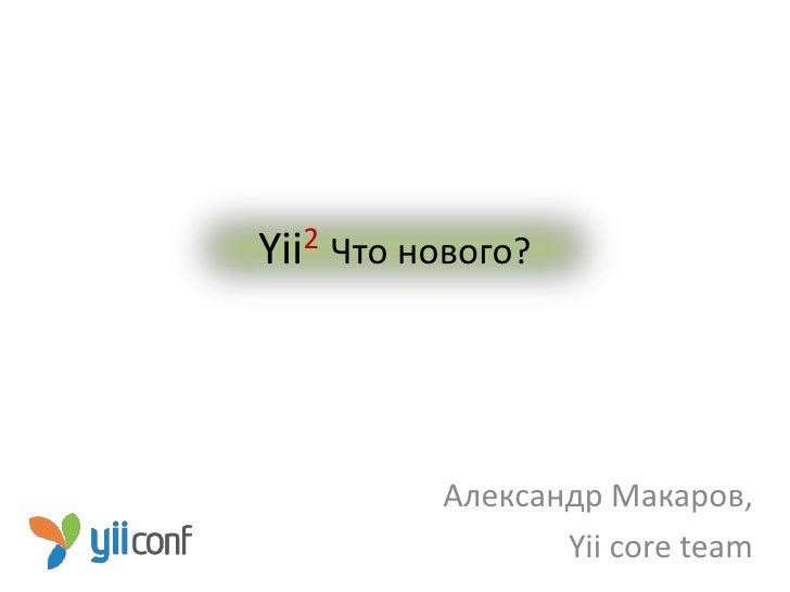 Yii2   Что нового?             Александр Макаров,                    Yii core team
