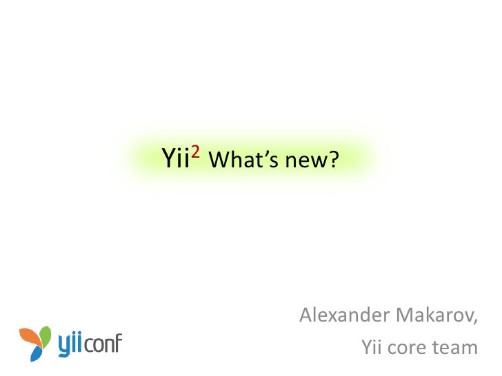 Yii 2   What's new?               Alexander Makarov,                     Yii core team