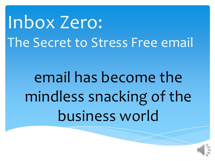 Inbox Zero:The Secret to Stress Free email   email has become the  mindless snacking of the      business world