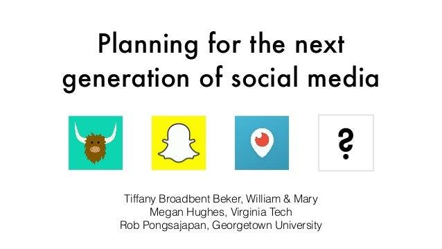 Planning for the next generation of social media Tiffany Broadbent Beker, William & Mary Megan Hughes, Virginia Tech Rob P...