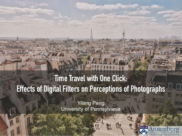 Time Travel with One Click: Effects of Digital Filters on Perceptions of Photographs Yilang Peng University of Pennsylvania