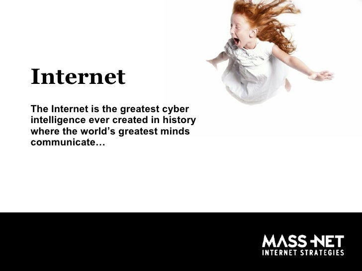 Internet The Internet is the greatest cyber intelligence ever created in history where the world's greatest minds communic...