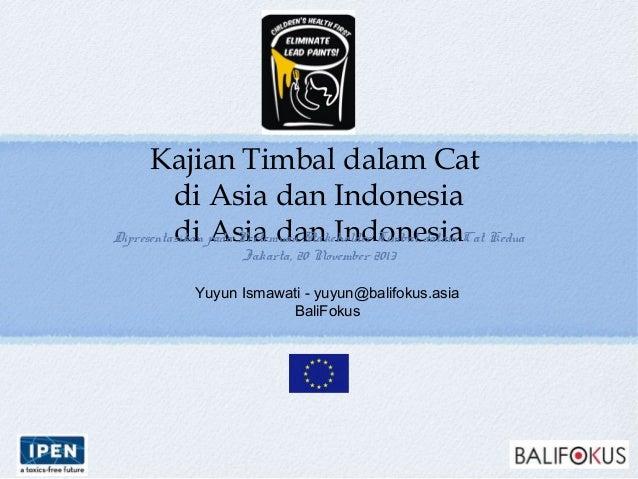 Kajian Timbal dalam Cat di Asia dan Indonesia di Asia dan Indonesia Yuyun Ismawati - yuyun@balifokus.asia BaliFokus Dipres...
