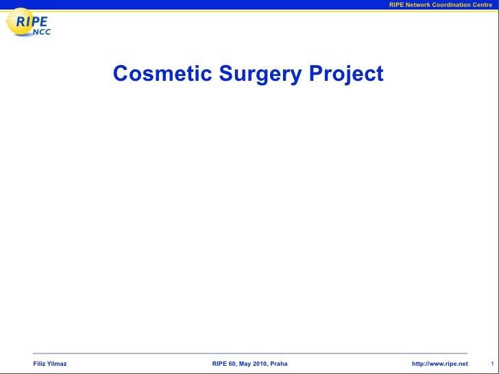 RIPE Network Coordination Centre                    Cosmetic Surgery Project     Filiz Yilmaz           RIPE 60, May 2010,...