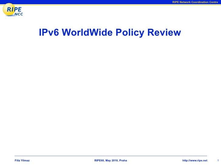 RIPE Network Coordination Centre                    IPv6 WorldWide Policy Review     Filiz Yilmaz             RIPE60, May ...