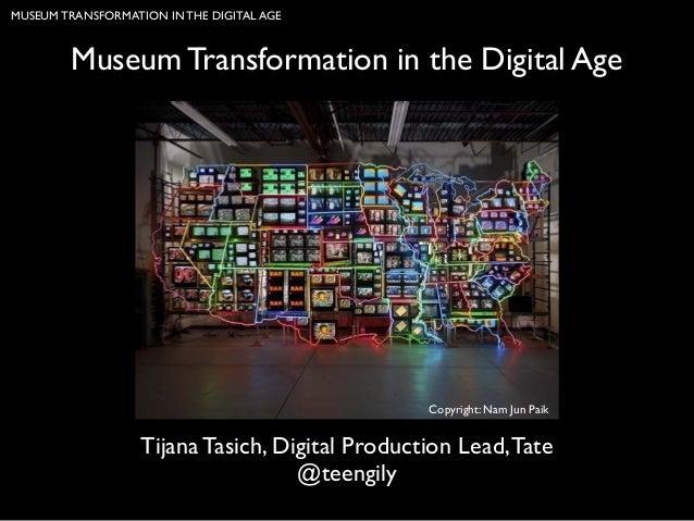 MUSEUM TRANSFORMATION IN THE DIGITAL AGE  Museum Transformation in the Digital Age  Copyright: Nam Jun Paik  Tijana Tasich...