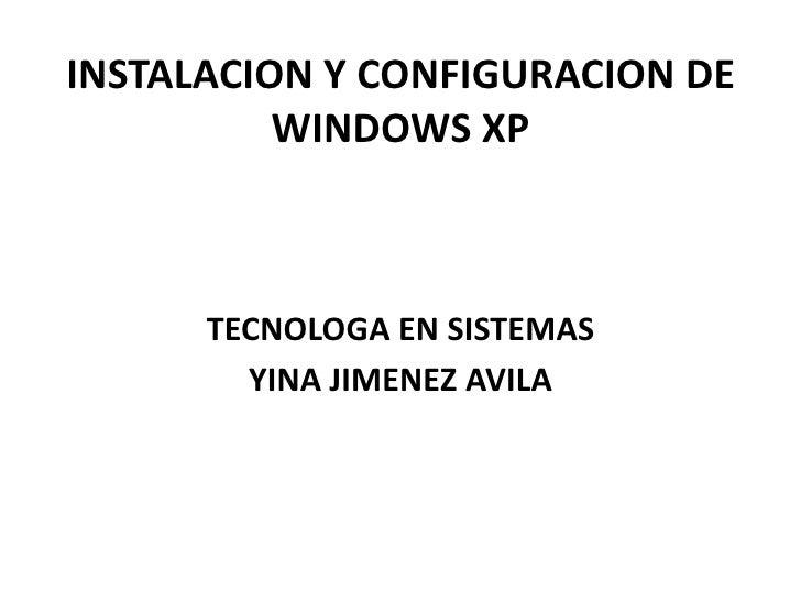 INSTALACION Y CONFIGURACION DE WINDOWS XP<br />TECNOLOGA EN SISTEMAS <br />YINA JIMENEZ AVILA<br />