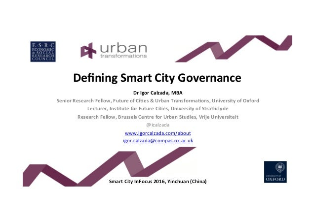 Defining	Smart	City	Governance	 Dr	Igor	Calzada,	MBA	 Senior	Research	Fellow,	Future	of	CiBes	&	Urban	TransformaBons,	Unive...