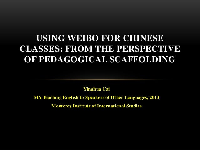 USING WEIBO FOR CHINESE CLASSES: FROM THE PERSPECTIVE OF PEDAGOGICAL SCAFFOLDING  Yinghua Cai MA Teaching English to Speak...