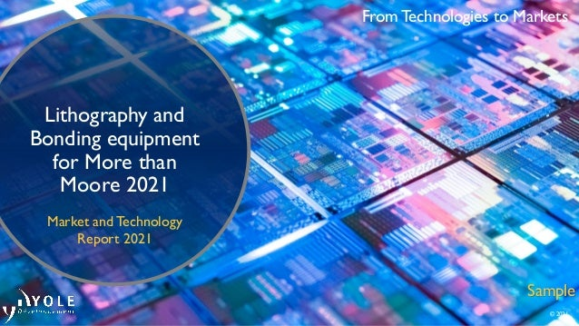 From Technologies to Markets © 2021 Lithography and Bonding equipment for More than Moore 2021 Market and Technology Repor...