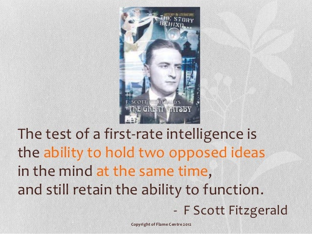 f scott fitzgerald first rate intellegence Read the crack-up by f scott fitzgerald in esquire's archive  let me make a general observation—the test of a first-rate intelligence is the ability to hold two opposed ideas in the mind at .