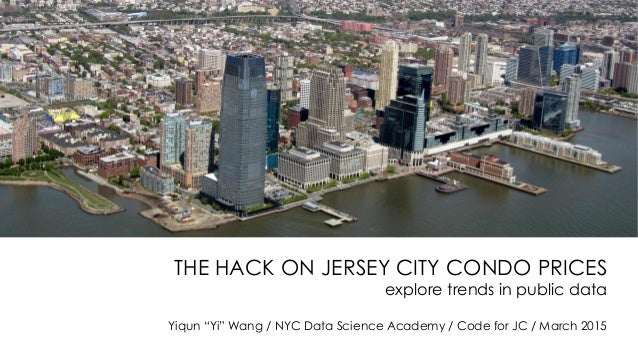 """THE HACK ON JERSEY CITY CONDO PRICES explore trends in public data Yiqun """"Yi"""" Wang / NYC Data Science Academy / Code for J..."""