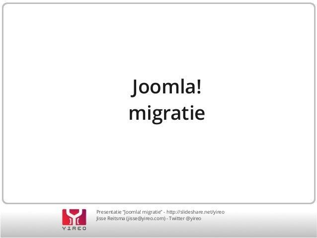 """Joomla! migratie  Presentatie """"Joomla! migratie"""" - http://slideshare.net/yireo Jisse Reitsma (jisse@yireo.com) - Twitter @..."""