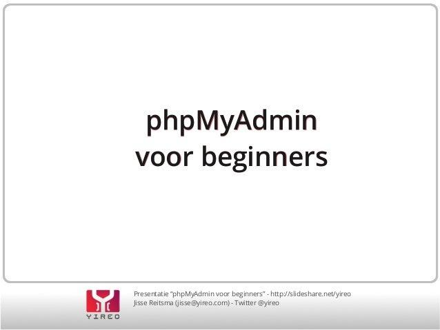 """phpMyAdmin voor beginners  Presentatie """"phpMyAdmin voor beginners"""" - http://slideshare.net/yireo Jisse Reitsma (jisse@yire..."""