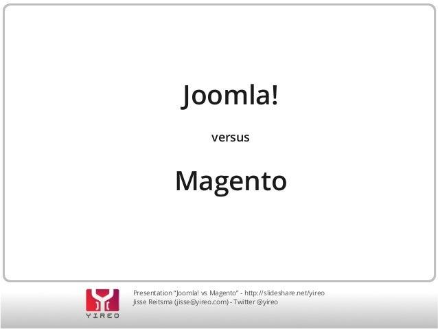 "Joomla! versus  Magento  Presentation ""Joomla! vs Magento"" - http://slideshare.net/yireo Jisse Reitsma (jisse@yireo.com) -..."